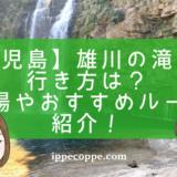 【鹿児島】雄川の滝への行き方は?駐車場やおすすめルートを紹介!