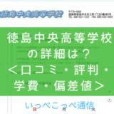 【公立】徳島県立徳島中央高等学校って評判はどう?良い所を5つ紹介<口コミ・学費・偏差値>