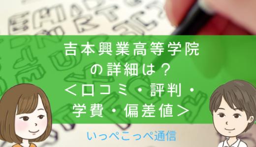 【サポート校】吉本興業高等学院(東京・大阪)って評判はどう?良い所を2つ紹介<口コミ・学費・偏差値>